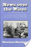 News Over the Wires: The Telegraph and the Flow of Public Information in America, 1844–1897